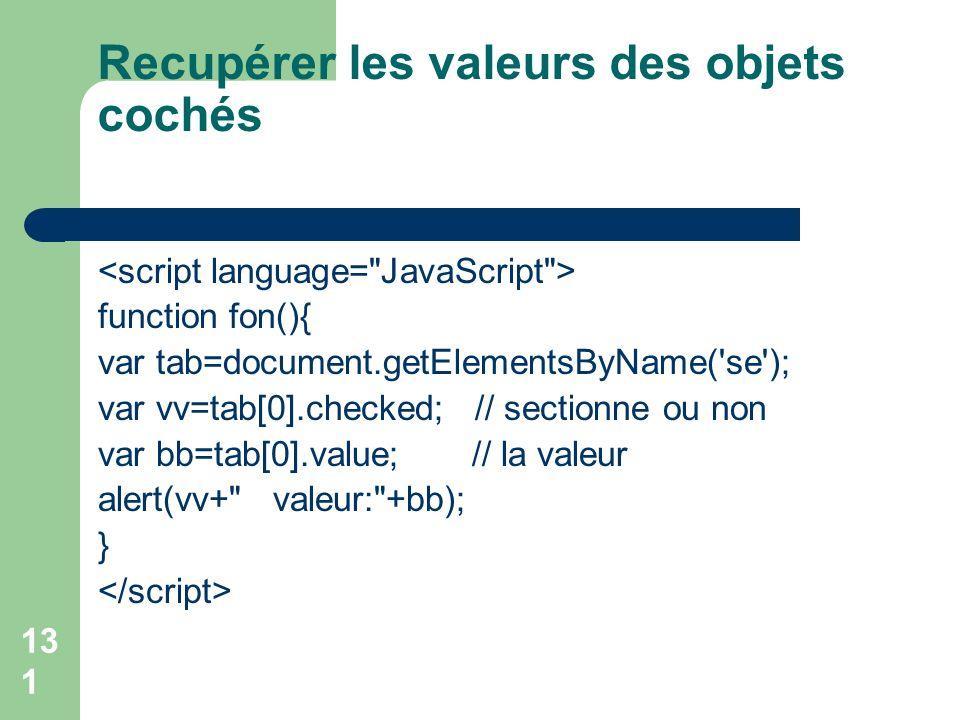 Recupérer les valeurs des objets cochés function fon(){ var tab=document.getElementsByName( se ); var vv=tab[0].checked; // sectionne ou non var bb=tab[0].value; // la valeur alert(vv+ valeur: +bb); } 131