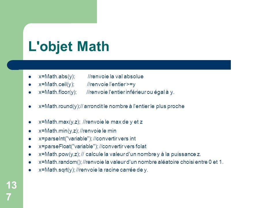 137 L objet Math x=Math.abs(y); //renvoie la val absolue x=Math.ceil(y); //renvoie lentier >=y x=Math.floor(y); //renvoie l entier inférieur ou égal à y.