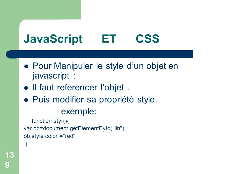 139 JavaScript ET CSS Pour Manipuler le style dun objet en javascript : Il faut referencer lobjet. Puis modifier sa propriété style. exemple: function