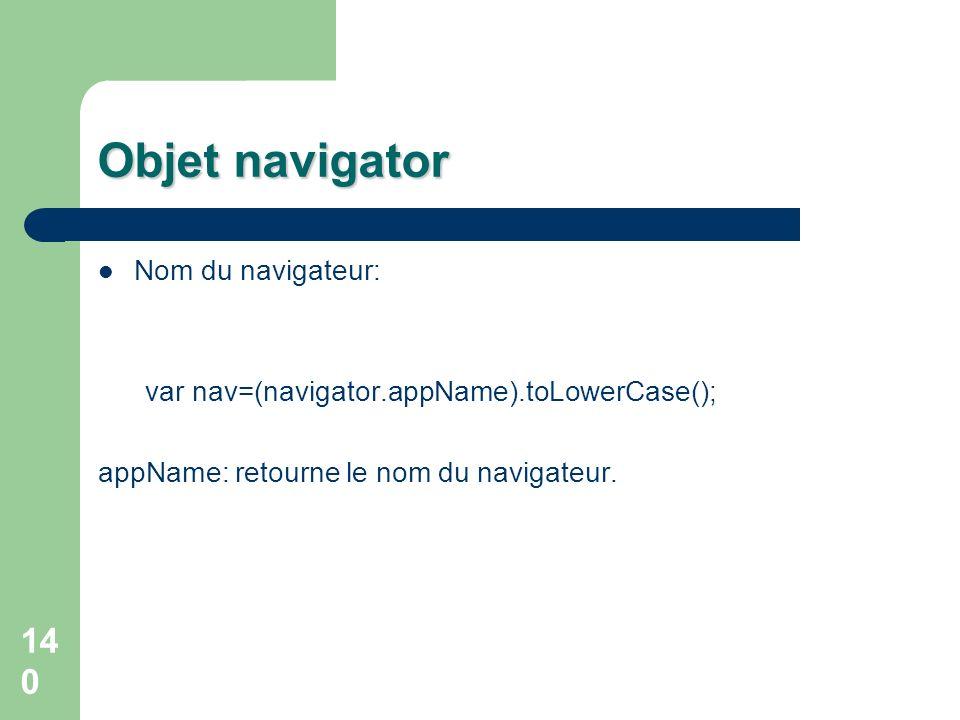 140 Objet navigator Nom du navigateur: var nav=(navigator.appName).toLowerCase(); appName: retourne le nom du navigateur.