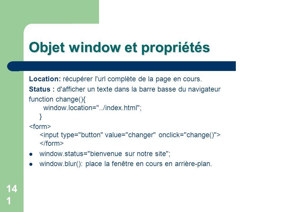 141 Objet window et propriétés Location: récupérer l'url complète de la page en cours. Status : d'afficher un texte dans la barre basse du navigateur
