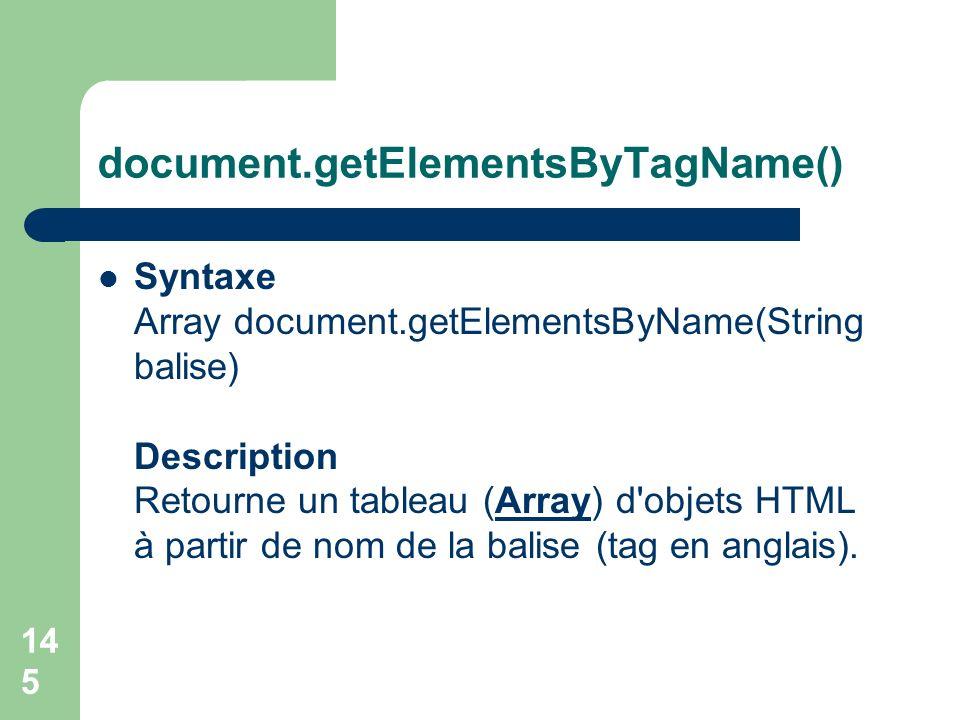 document.getElementsByTagName() Syntaxe Array document.getElementsByName(String balise) Description Retourne un tableau (Array) d'objets HTML à partir