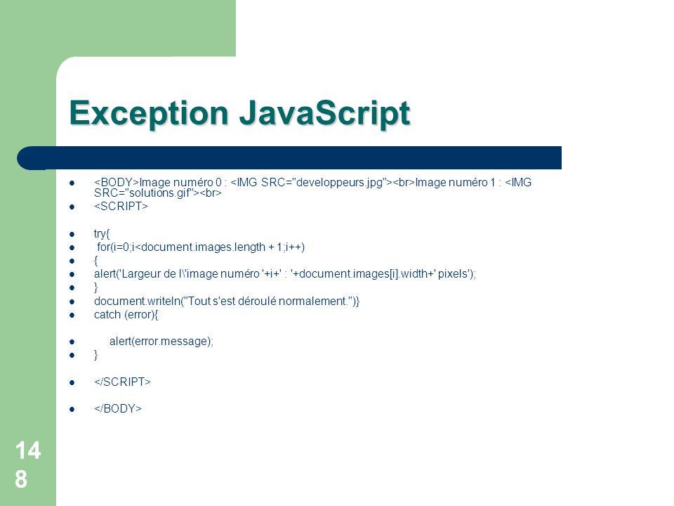 148 Exception JavaScript Image numéro 0 : Image numéro 1 : try{ for(i=0;i<document.images.length + 1;i++) { alert( Largeur de l\ image numéro +i+ : +document.images[i].width+ pixels ); } document.writeln( Tout s est déroulé normalement. )} catch (error){ alert(error.message); }