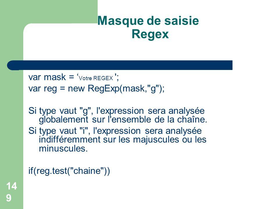 149 Masque de saisie Regex var mask = Votre REGEX ; var reg = new RegExp(mask, g ); Si type vaut g , l expression sera analysée globalement sur l ensemble de la chaîne.