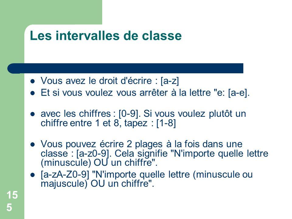 155 Les intervalles de classe Vous avez le droit d écrire : [a-z] Et si vous voulez vous arrêter à la lettre e: [a-e].