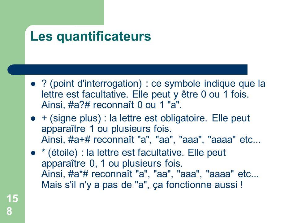 158 Les quantificateurs ? (point d'interrogation) : ce symbole indique que la lettre est facultative. Elle peut y être 0 ou 1 fois. Ainsi, #a?# reconn