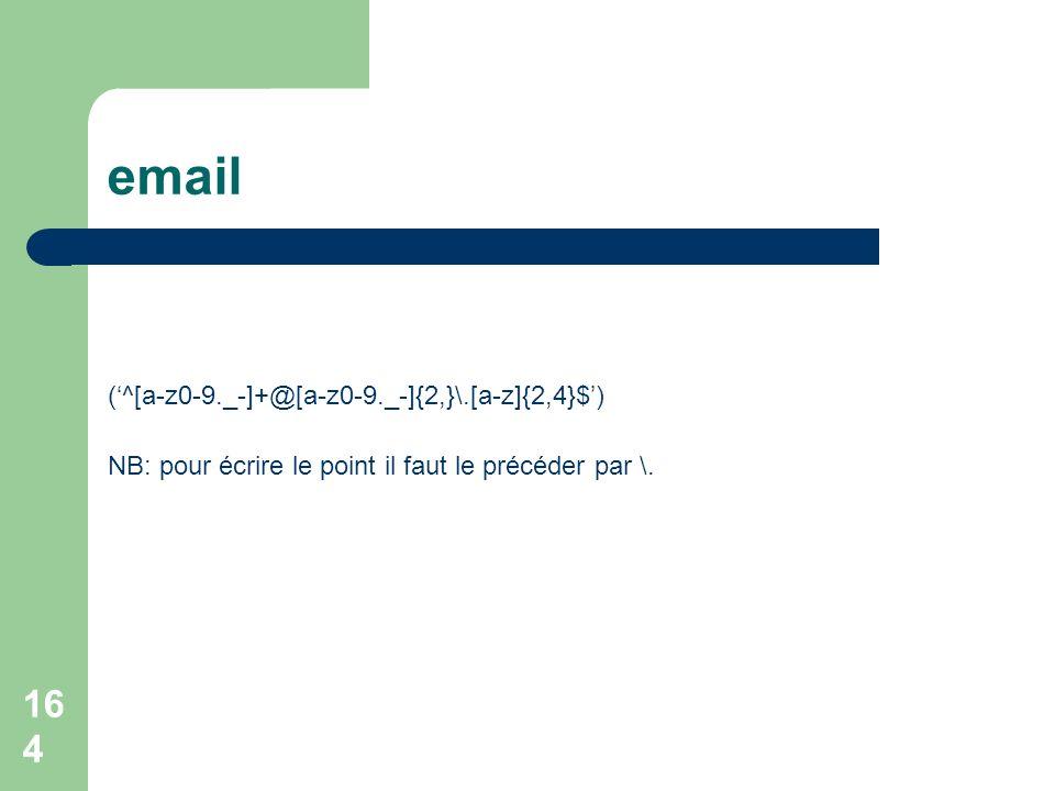 164 email (^[a-z0-9._-]+@[a-z0-9._-]{2,}\.[a-z]{2,4}$) NB: pour écrire le point il faut le précéder par \.