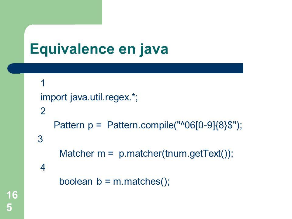 165 Equivalence en java 1 import java.util.regex.*; 2 Pattern p = Pattern.compile( ^06[0-9]{8}$ ); 3 Matcher m = p.matcher(tnum.getText()); 4 boolean b = m.matches();