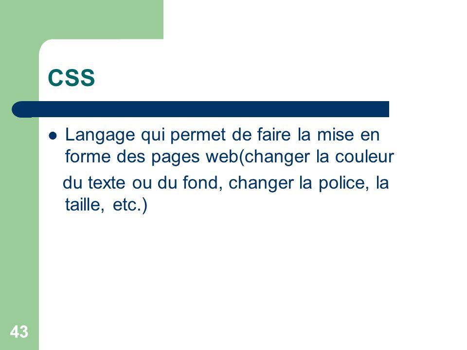43 CSS Langage qui permet de faire la mise en forme des pages web(changer la couleur du texte ou du fond, changer la police, la taille, etc.)