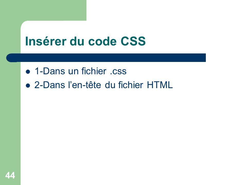 44 Insérer du code CSS 1-Dans un fichier.css 2-Dans len-tête du fichier HTML