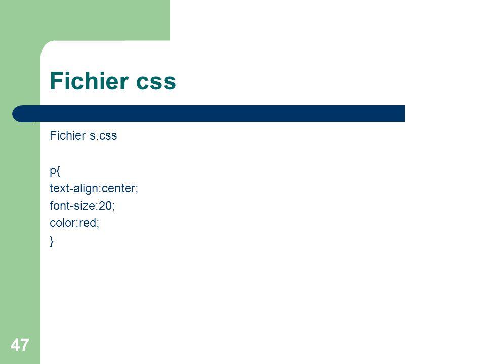 47 Fichier css Fichier s.css p{ text-align:center; font-size:20; color:red; }