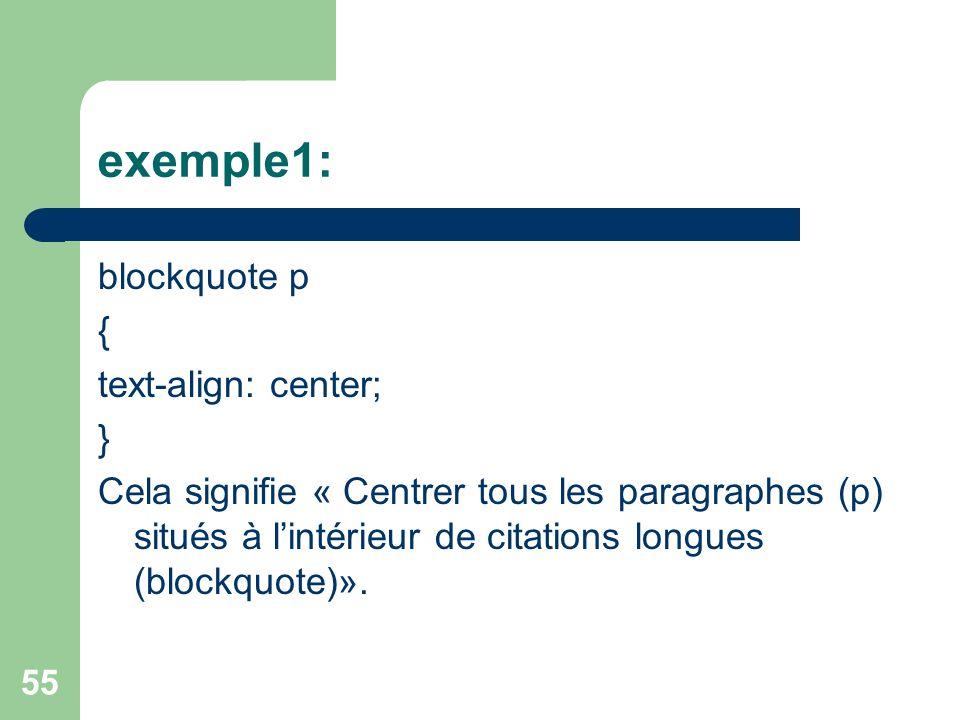 55 exemple1: blockquote p { text-align: center; } Cela signifie « Centrer tous les paragraphes (p) situés à lintérieur de citations longues (blockquot
