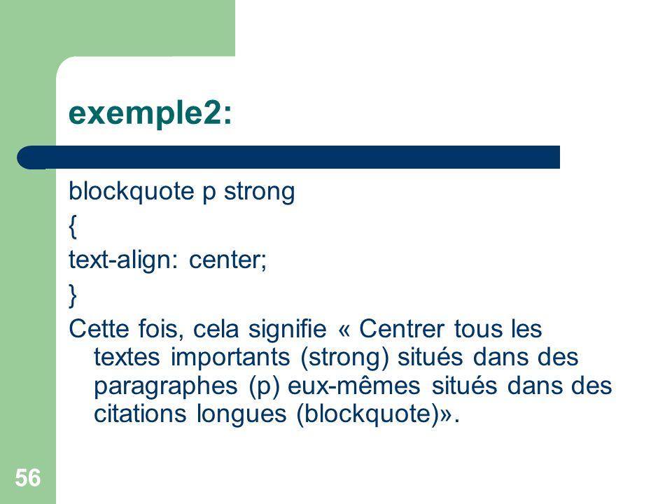 56 exemple2: blockquote p strong { text-align: center; } Cette fois, cela signifie « Centrer tous les textes importants (strong) situés dans des paragraphes (p) eux-mêmes situés dans des citations longues (blockquote)».