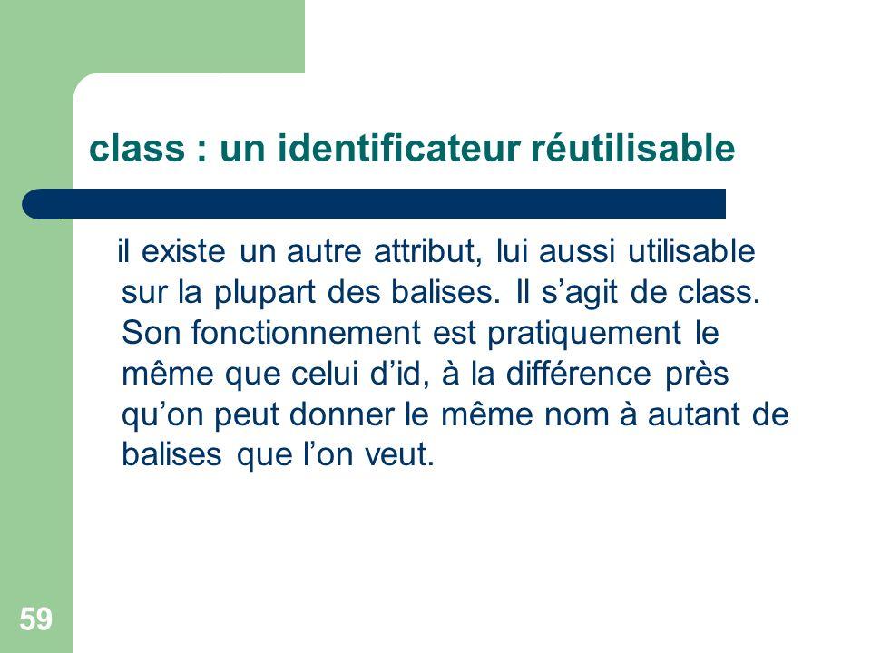 59 class : un identificateur réutilisable il existe un autre attribut, lui aussi utilisable sur la plupart des balises. Il sagit de class. Son fonctio