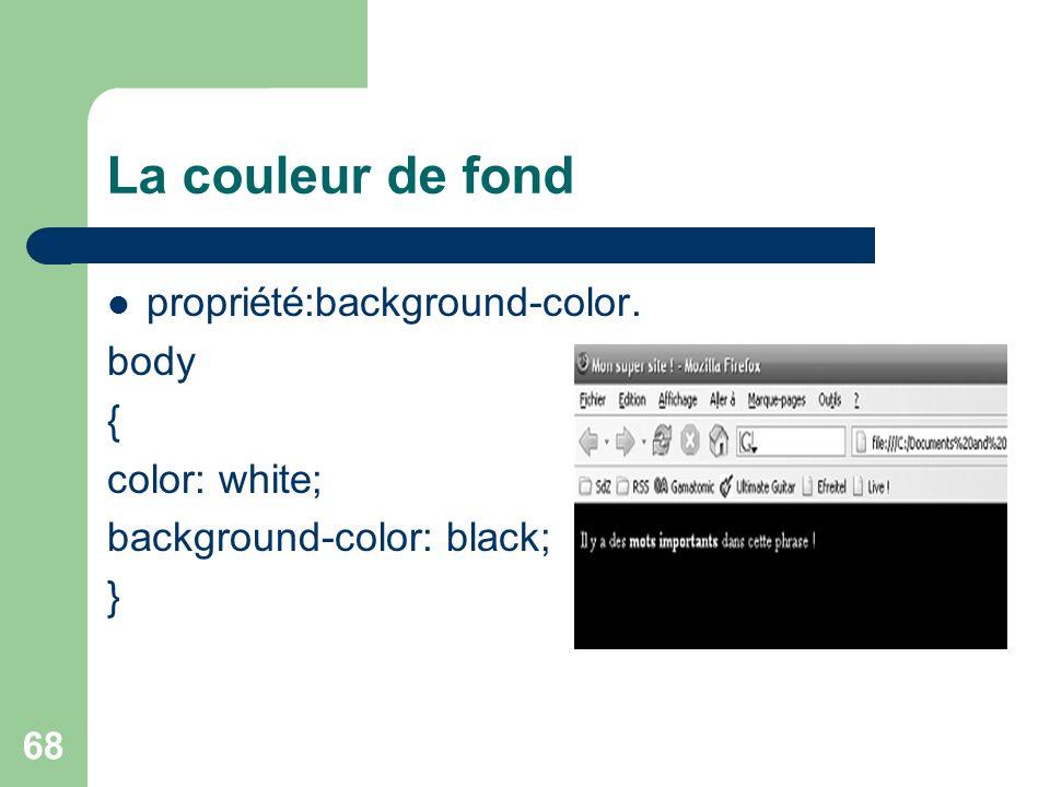 68 La couleur de fond propriété:background-color. body { color: white; background-color: black; }