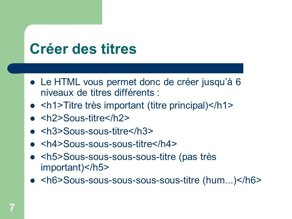 7 Créer des titres Le HTML vous permet donc de créer jusquà 6 niveaux de titres différents : Titre très important (titre principal) Sous-titre Sous-sous-titre Sous-sous-sous-titre Sous-sous-sous-sous-titre (pas très important) Sous-sous-sous-sous-sous-titre (hum...)