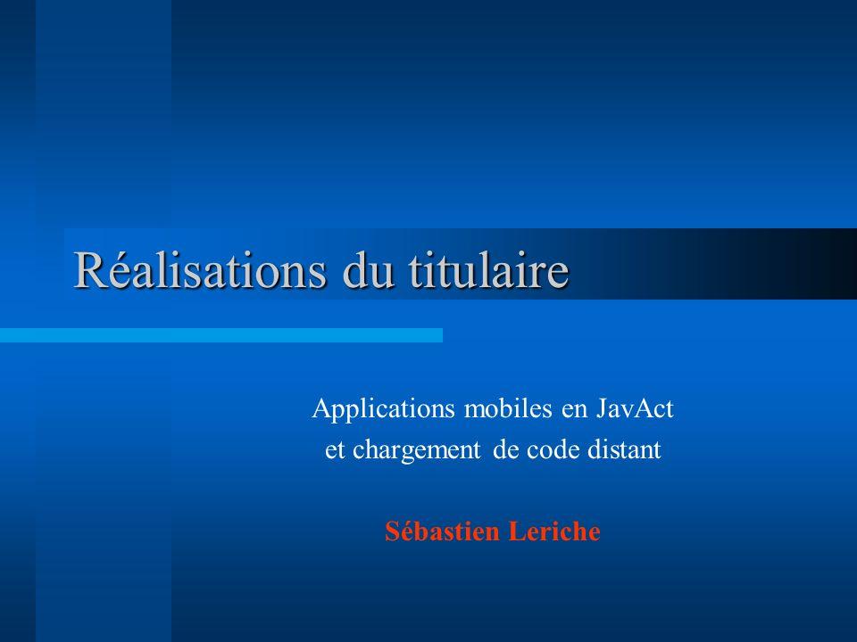Réalisations du titulaire Applications mobiles en JavAct et chargement de code distant Sébastien Leriche