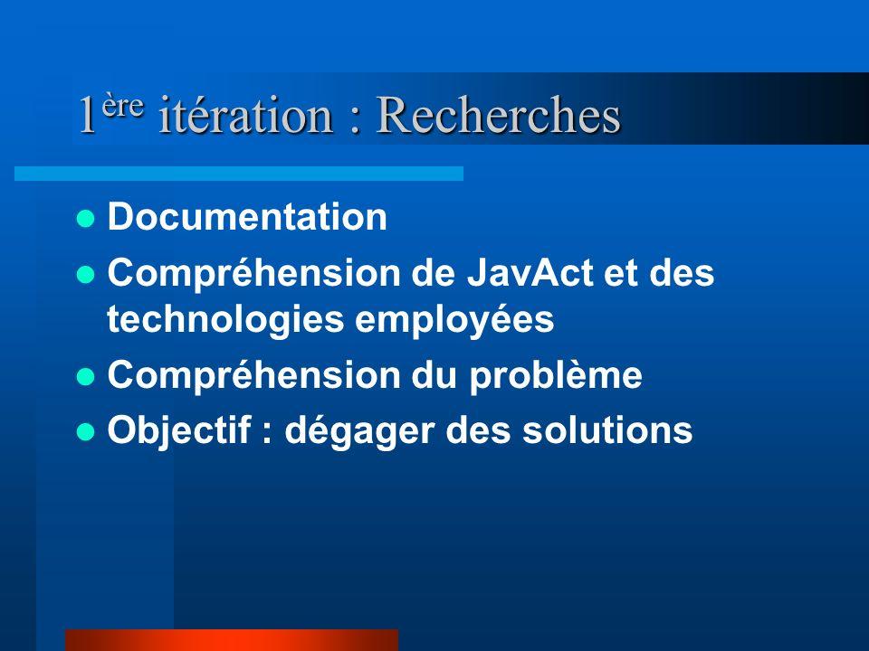1 ère itération : Recherches Documentation Compréhension de JavAct et des technologies employées Compréhension du problème Objectif : dégager des solu