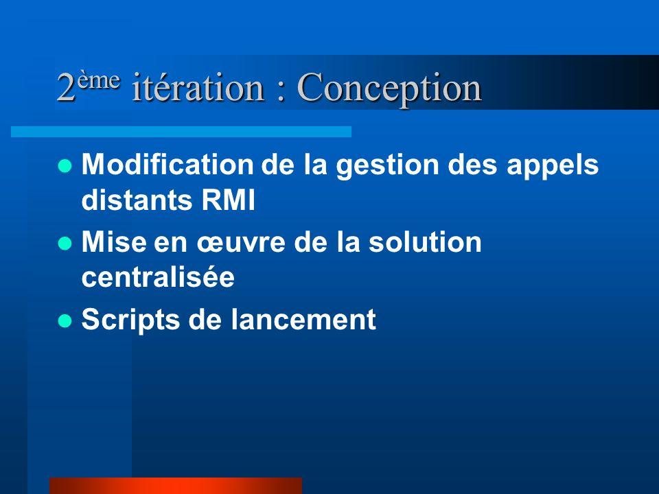 2 ème itération : Conception Modification de la gestion des appels distants RMI Mise en œuvre de la solution centralisée Scripts de lancement