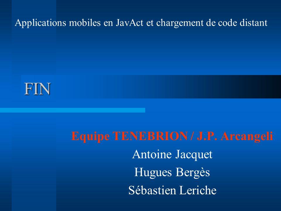 FIN Equipe TENEBRION / J.P. Arcangeli Antoine Jacquet Hugues Bergès Sébastien Leriche Applications mobiles en JavAct et chargement de code distant