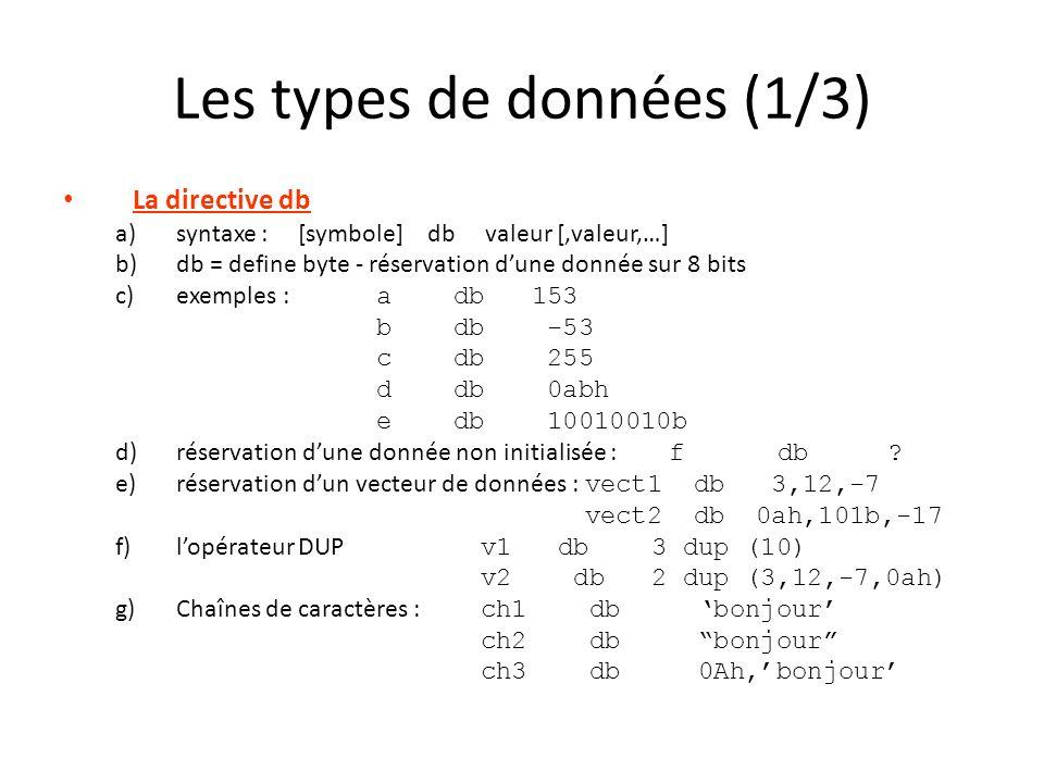 Les types de données (1/3) La directive db a)syntaxe : [symbole] db valeur [,valeur,…] b)db = define byte - réservation dune donnée sur 8 bits c)exemp