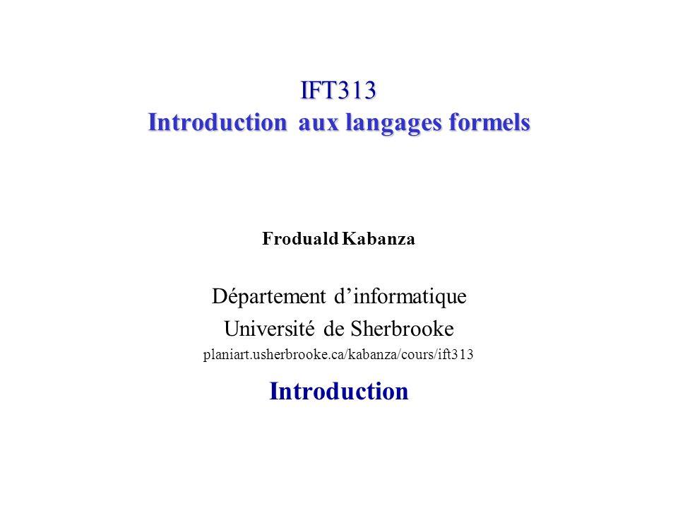 IFT313© Froduald Kabanza12 Modèle analyse-synthèse de la compilation Exemple (suite) Optimisation du code temp 1 = id 3 *60.0 id 1 = id 2 *temp 1 Génération du code MOVF id 3, R 2 MULF #60.0, R 2 MOVF id 2, R 1 ADD R 2, R 1 MOVF R 1, id 1 Certaines de ces phases sont parfois combinées Ce cours se limitera à lanalyse lexicale et à lanalyse syntaxique avec génération de code par une méthode simple (actions sémantiques).
