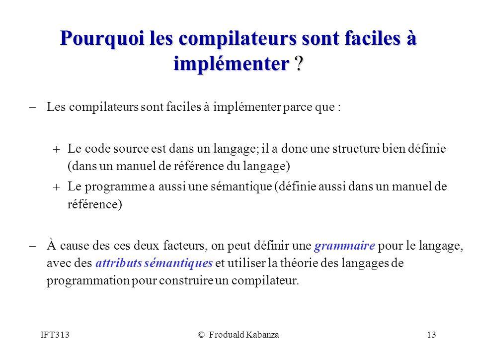 IFT313© Froduald Kabanza13 Pourquoi les compilateurs sont faciles à implémenter ? Les compilateurs sont faciles à implémenter parce que : Le code sour