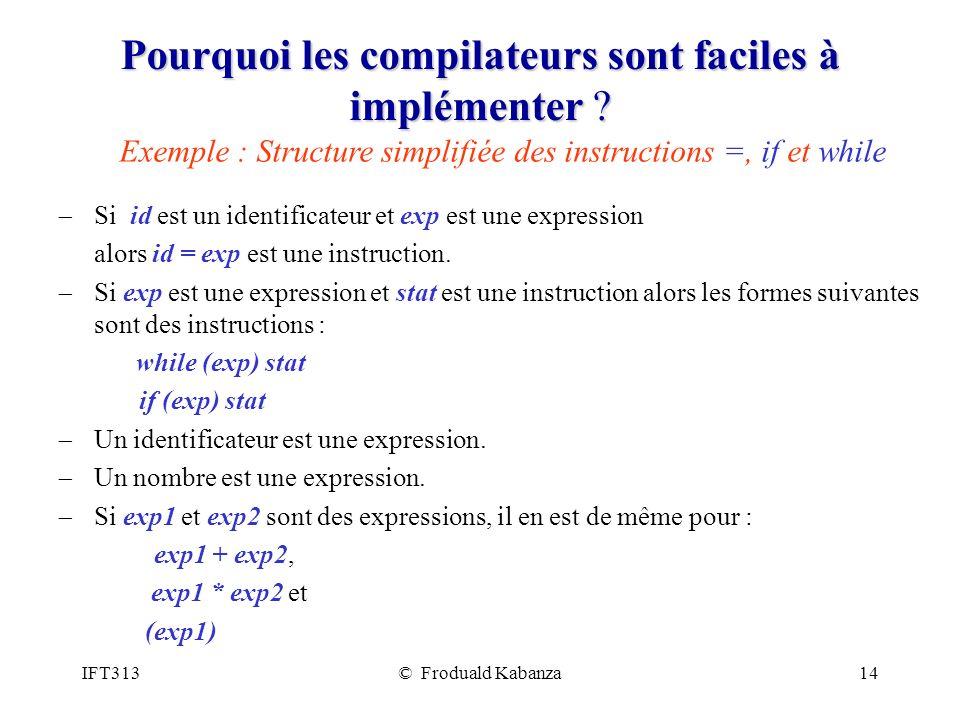 IFT313© Froduald Kabanza14 Pourquoi les compilateurs sont faciles à implémenter ? Si id est un identificateur et exp est une expression alors id = exp