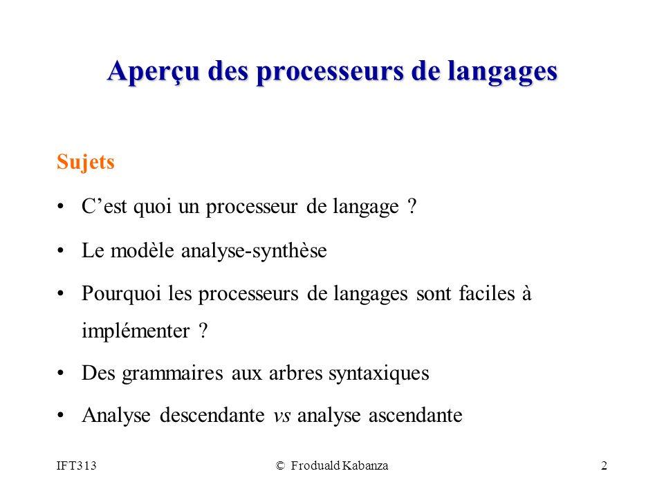 IFT313© Froduald Kabanza2 Aperçu des processeurs de langages Sujets Cest quoi un processeur de langage ? Le modèle analyse-synthèse Pourquoi les proce