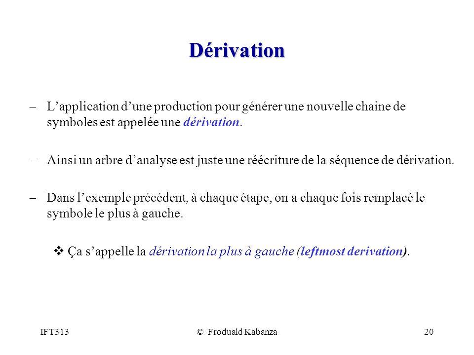 IFT313© Froduald Kabanza20 Dérivation Lapplication dune production pour générer une nouvelle chaine de symboles est appelée une dérivation. Ainsi un a