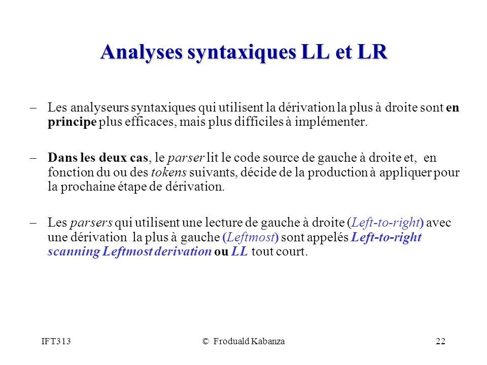 IFT313© Froduald Kabanza22 Analyses syntaxiques LL et LR Les analyseurs syntaxiques qui utilisent la dérivation la plus à droite sont en principe plus