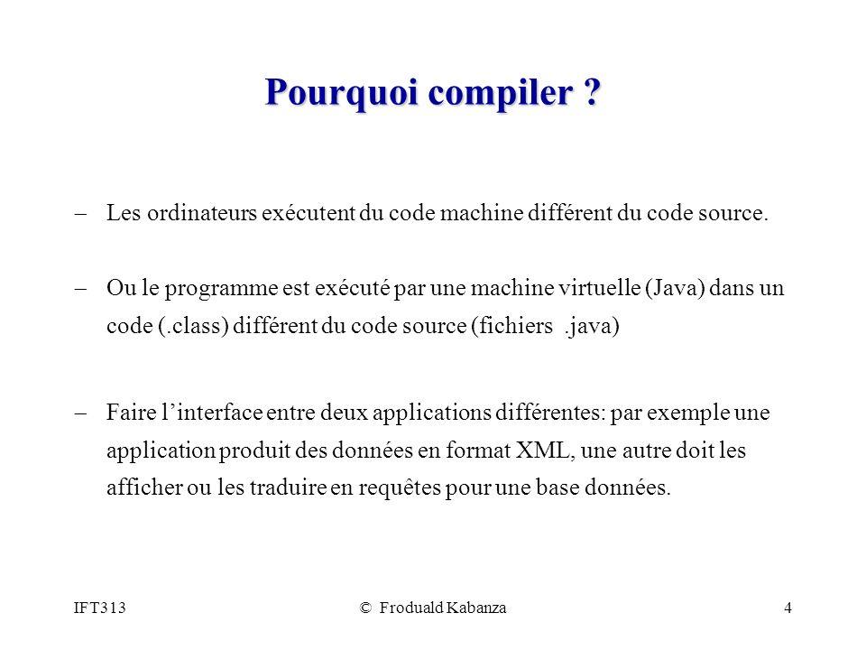 IFT313© Froduald Kabanza4 Pourquoi compiler ? Les ordinateurs exécutent du code machine différent du code source. Ou le programme est exécuté par une
