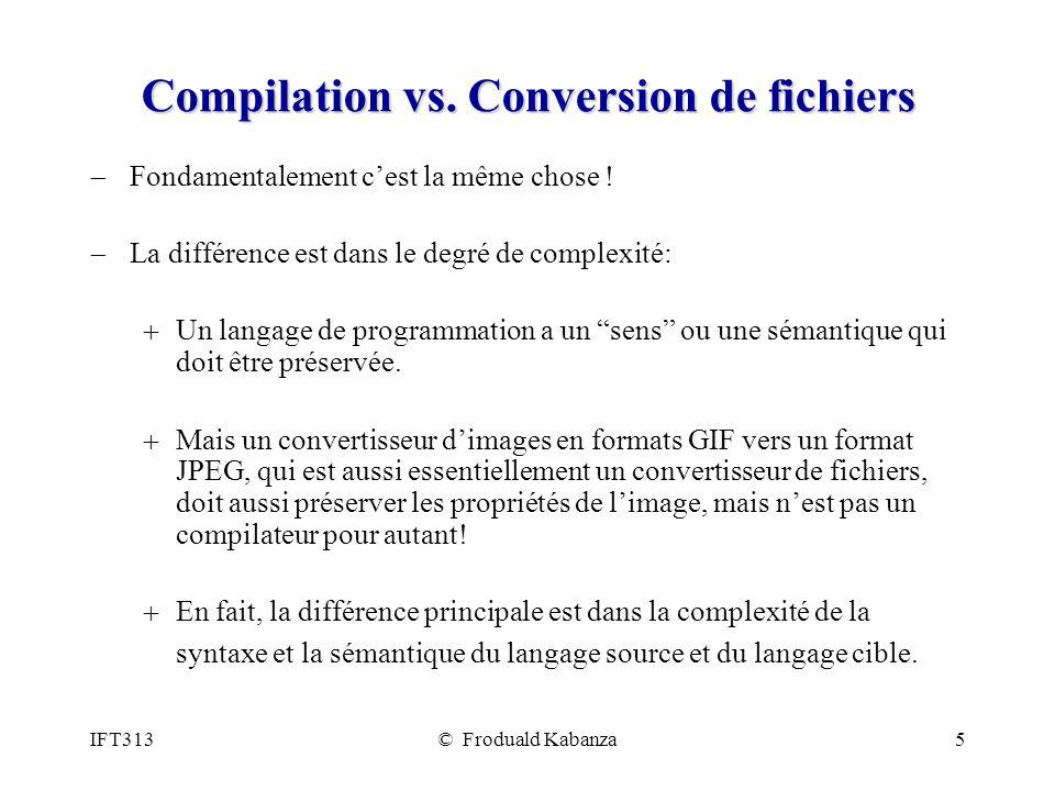 IFT313© Froduald Kabanza5 Compilation vs. Conversion de fichiers Fondamentalement cest la même chose ! La différence est dans le degré de complexité: