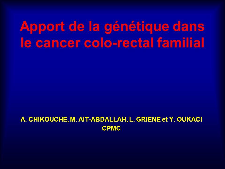 Apport de la génétique dans le cancer colo-rectal familial A. CHIKOUCHE, M. AIT-ABDALLAH, L. GRIENE et Y. OUKACI CPMC