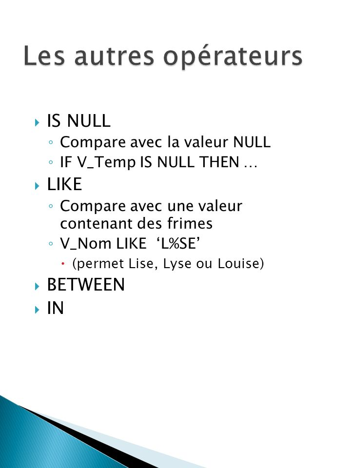 IS NULL Compare avec la valeur NULL IF V_Temp IS NULL THEN … LIKE Compare avec une valeur contenant des frimes V_Nom LIKE L%SE (permet Lise, Lyse ou L