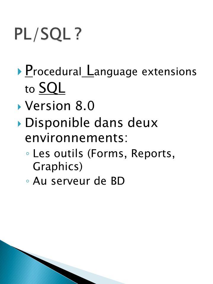 P rocedural L anguage extensions to SQL Version 8.0 Disponible dans deux environnements: Les outils (Forms, Reports, Graphics) Au serveur de BD