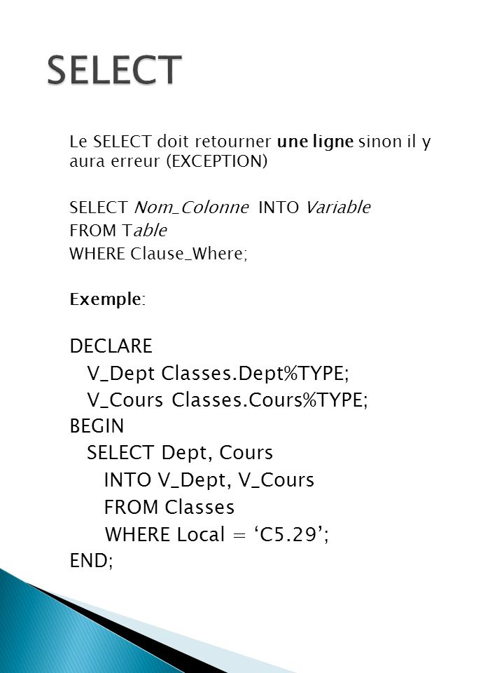 Le SELECT doit retourner une ligne sinon il y aura erreur (EXCEPTION) SELECT Nom_Colonne INTO Variable FROM Table WHERE Clause_Where; Exemple: DECLARE V_Dept Classes.Dept%TYPE; V_Cours Classes.Cours%TYPE; BEGIN SELECT Dept, Cours INTO V_Dept, V_Cours FROM Classes WHERE Local = C5.29; END;
