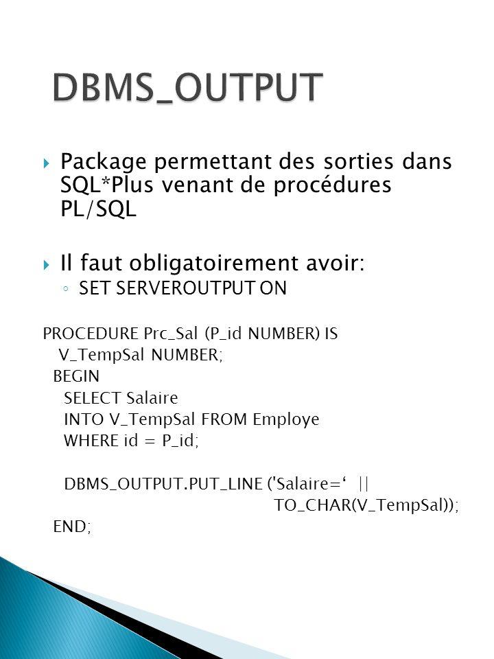 Package permettant des sorties dans SQL*Plus venant de procédures PL/SQL Il faut obligatoirement avoir: SET SERVEROUTPUT ON PROCEDURE Prc_Sal (P_id NUMBER) IS V_TempSal NUMBER; BEGIN SELECT Salaire INTO V_TempSal FROM Employe WHERE id = P_id; DBMS_OUTPUT.PUT_LINE ( Salaire= || TO_CHAR(V_TempSal)); END;
