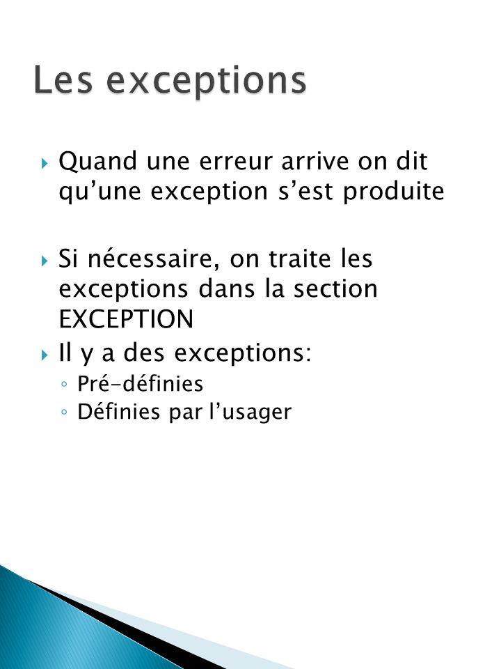 Quand une erreur arrive on dit quune exception sest produite Si nécessaire, on traite les exceptions dans la section EXCEPTION Il y a des exceptions: Pré-définies Définies par lusager