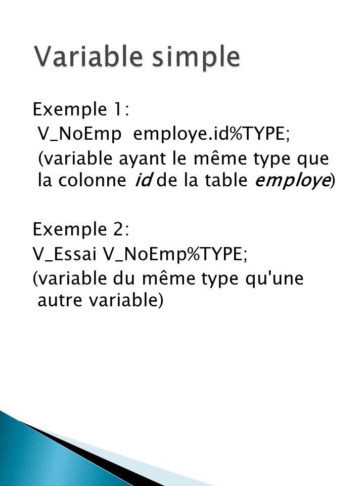 Exemple 1: V_NoEmp employe.id%TYPE; (variable ayant le même type que la colonne id de la table employe) Exemple 2: V_Essai V_NoEmp%TYPE; (variable du même type qu une autre variable)