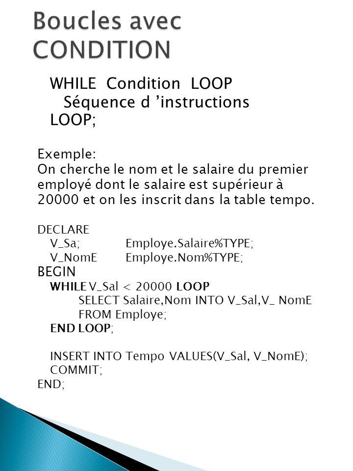 WHILE Condition LOOP Séquence d instructions LOOP; Exemple: On cherche le nom et le salaire du premier employé dont le salaire est supérieur à 20000 et on les inscrit dans la table tempo.