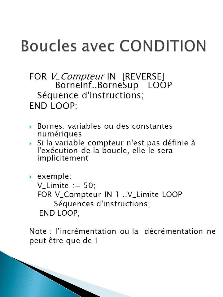 FOR V_Compteur IN [REVERSE] BorneInf..BorneSup LOOP Séquence d instructions; END LOOP; Bornes: variables ou des constantes numériques Si la variable compteur n est pas définie à l exécution de la boucle, elle le sera implicitement exemple: V_Limite := 50; FOR V_Compteur IN 1..V_Limite LOOP Séquences d instructions; END LOOP; Note :lincrémentation ou la décrémentation ne peut être que de 1
