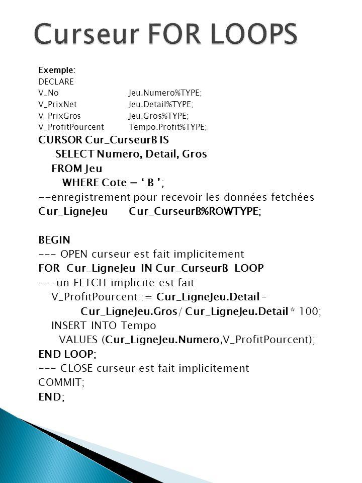 Exemple: DECLARE V_NoJeu.Numero%TYPE; V_PrixNetJeu.Detail%TYPE; V_PrixGrosJeu.Gros%TYPE; V_ProfitPourcentTempo.Profit%TYPE; CURSOR Cur_CurseurB IS SELECT Numero, Detail, Gros FROM Jeu WHERE Cote = B ; --enregistrement pour recevoir les données fetchées Cur_LigneJeuCur_CurseurB%ROWTYPE; BEGIN --- OPEN curseur est fait implicitement FOR Cur_LigneJeu IN Cur_CurseurB LOOP ---un FETCH implicite est fait V_ProfitPourcent := Cur_LigneJeu.Detail – Cur_LigneJeu.Gros/ Cur_LigneJeu.Detail * 100; INSERT INTO Tempo VALUES (Cur_LigneJeu.Numero,V_ProfitPourcent); END LOOP; --- CLOSE curseur est fait implicitement COMMIT; END;
