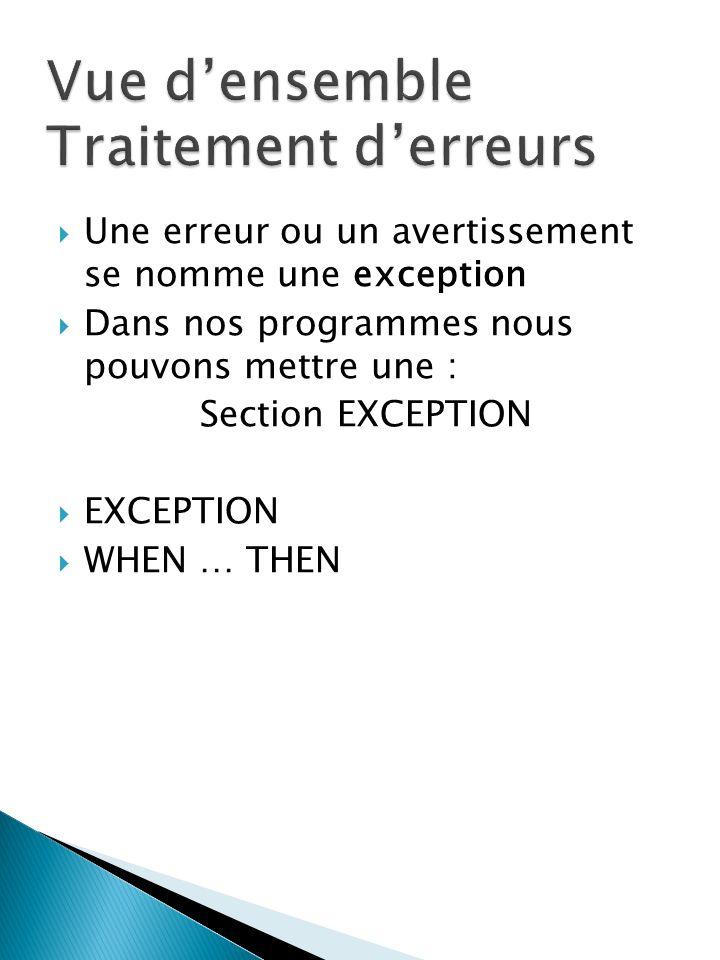 Une erreur ou un avertissement se nomme une exception Dans nos programmes nous pouvons mettre une : Section EXCEPTION EXCEPTION WHEN … THEN