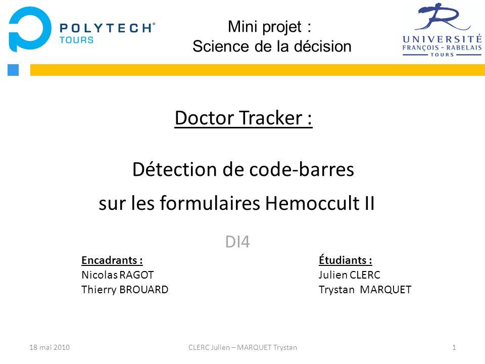 18 mai 20101CLERC Julien – MARQUET Trystan Mini projet : Science de la décision Doctor Tracker : Détection de code-barres sur les formulaires Hemoccul