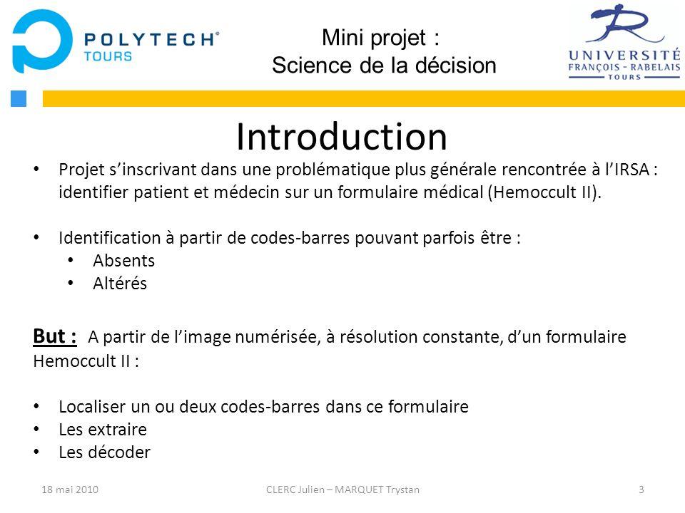 14CLERC Julien – MARQUET Trystan Mini projet : Science de la décision Conclusion - Découverte des méthodes de reconnaissances de formes (Hough, Fourier…) - Intégration dans un projet à grande échelle assez difficile - Décodage du code-barres localisé non réalisé 18 mai 2010