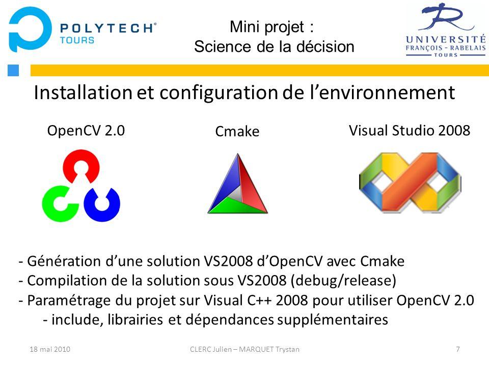 8CLERC Julien – MARQUET Trystan Mini projet : Science de la décision Transformée de Hough avec OpenCV CvSeq * lines; // Structure contenant une sequence dobjets lines = cvHoughLines2(source, storage, method, rho, theta, threshold, param1, param2); Méthode : - Probabilistic : Retourne des segments, lignes (finies), reconnues avec leurs coordonnées, de longueurs comprises entre param1 et param2.