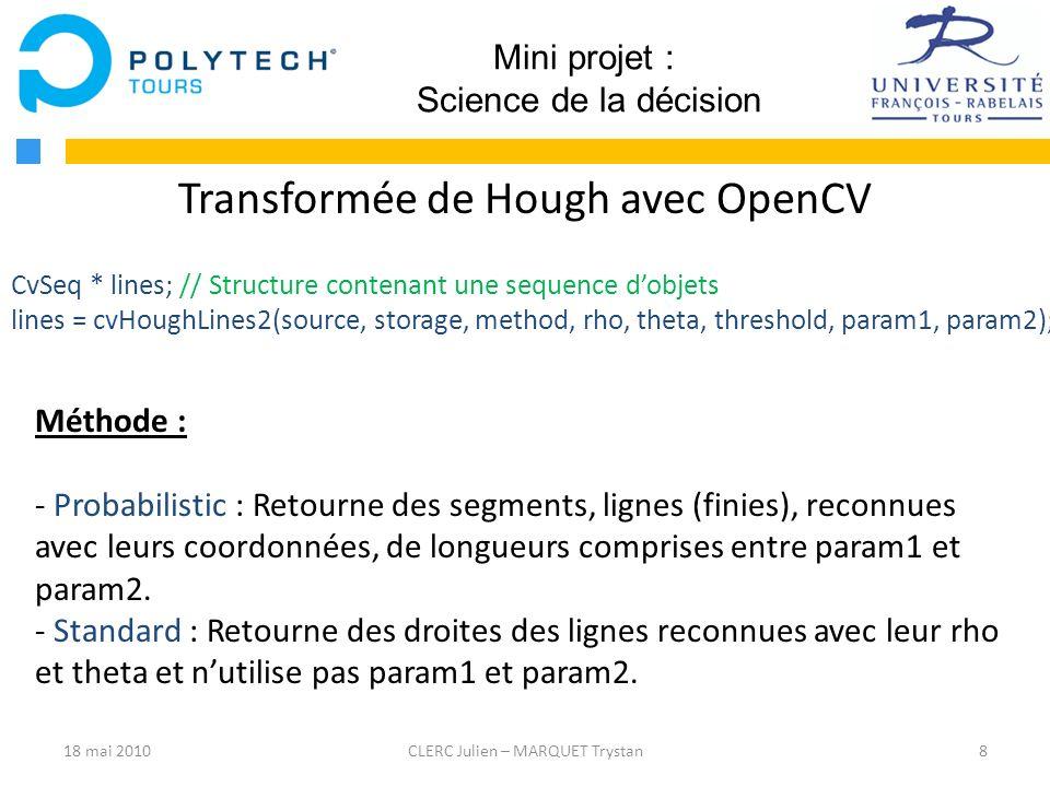 8CLERC Julien – MARQUET Trystan Mini projet : Science de la décision Transformée de Hough avec OpenCV CvSeq * lines; // Structure contenant une sequen