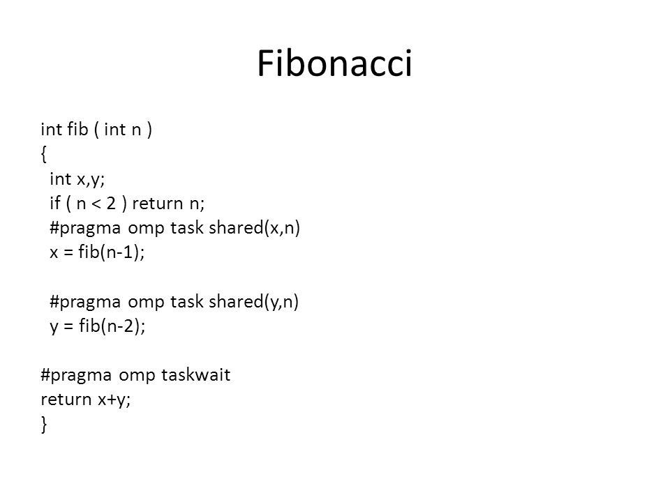 Fibonacci int fib ( int n ) { int x,y; if ( n < 2 ) return n; #pragma omp task shared(x,n) x = fib(n-1); #pragma omp task shared(y,n) y = fib(n-2); #pragma omp taskwait return x+y; } int main() { #pragma omp parallel #pragma omp single nowait result = comp_fib_numbers(10); return EXIT_SUCCESS; }