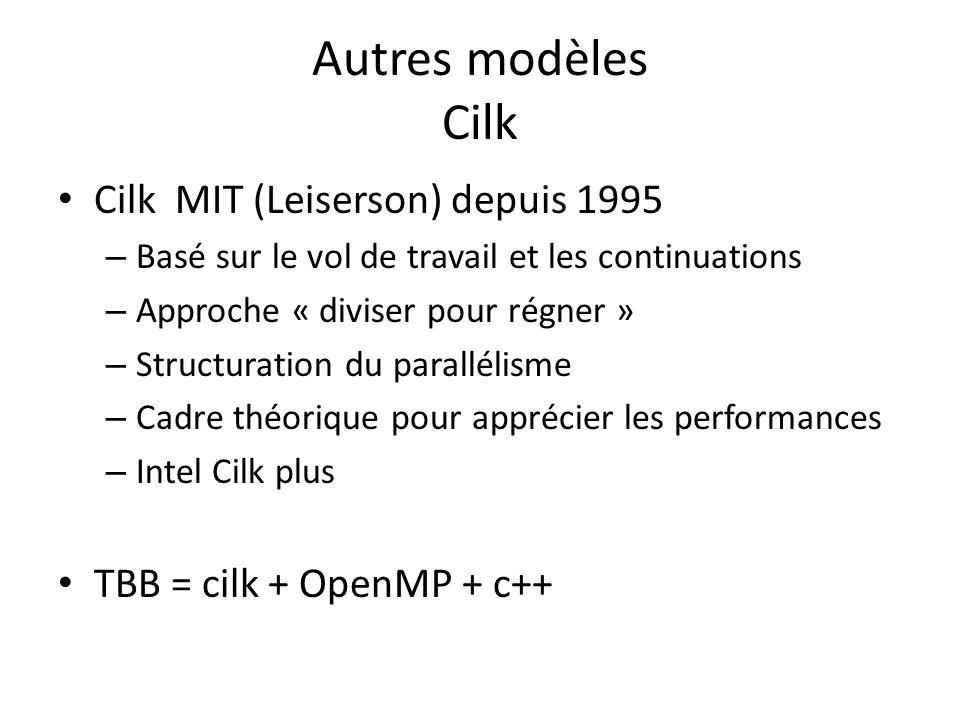 Autres modèles Cilk Cilk MIT (Leiserson) depuis 1995 – Basé sur le vol de travail et les continuations – Approche « diviser pour régner » – Structuration du parallélisme – Cadre théorique pour apprécier les performances – Intel Cilk plus TBB = cilk + OpenMP + c++
